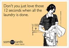 Don't you just love those 12 seconds when all the laundry is done. Yes. Yes I do!