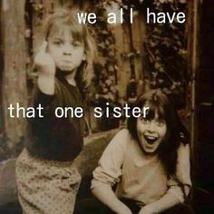 WE ALL HAVE THAT ONE SISTER, BUT DON`T YOU JUST LOVE HER!