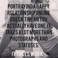 Portraying a happy relationship online doesn't mean you actually have one. Your #relationship is much more (or less) than what's depicted online. Photos and updates, while fine to share, do not take the place of actual #work. Put down the phone and shut off the computer now and then (more often is preferable) and focus completely on your #partner. #Live in the moment. Make #memories just for the two of you. Worry more about enjoying time together and less about letting the online world know you're enjoying time together. Love is a verb - it's not a status update.