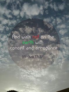And walk not on the earth with conceit and arrogance  [Al-Isra' 17:37] #Quran