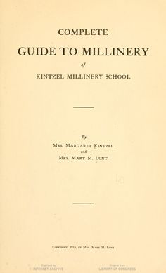 Complete guide to millinery of Kintzel millinery school, by Mrs. Margaret Kintzel and Mrs. Mary M. Lunt.