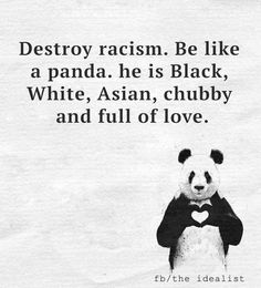 Destroy racism. Be like a panda – he's black he's white he's asian he's chubby and full of love :)