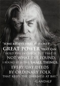 """""""Some believe that it is only GREAT POWER that can hold evil in check. But that is not what I've found. I found it is the SMALL THINGS. Every day deeds by ordinary folk that keeps the darkness at bay."""" - Gandalf"""