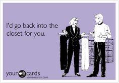 I'd go back into the closet for you.