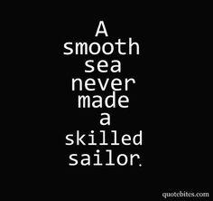 Um mar calmo nunca fez um marinheiro hábil!