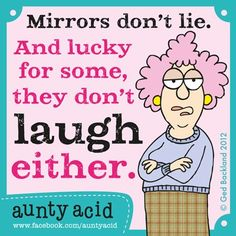 Mirror don't lie. And lucky for some, they don't laugh either.