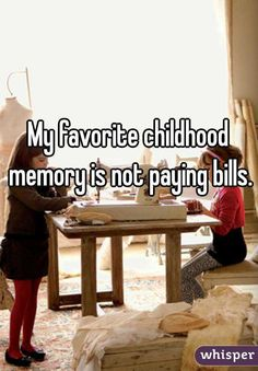 """What's my favorite childhood memory?  Not paying bills!""   HA!"