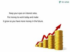 Keep your eyes on interest rates. Put money to work today and make it grow so you have more money in the future.