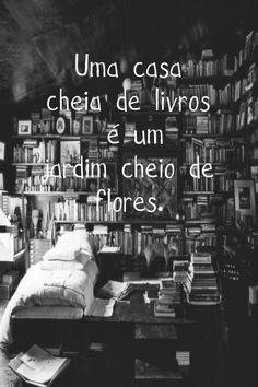 Uma casa cheia de livros é um jardim cheio de flores.