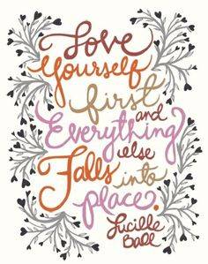 Love yourself first and everything else falls into place- Quote by Lucille Ball.I loved Lucille Ball. She was a Lady who played I Love Lucy. This is a beautiful quote. I Want You To Love Yourself Always. The Words, Cool Words, Words Quotes, Me Quotes, Famous Quotes, Place Quotes, Stupid Quotes, Sweet Quotes, Yoga Quotes