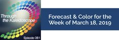 Episode 81: Your Color of the Week and forecast for the week of March 18, 2019. Revisit our March forecast. What tangible things are you focused on making real?