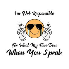 I'm not responsible for what my face does when you speak - Funny  Our funny shirts and are ultra soft and comfortable and you will feel great wearing them. They feel soft and light weight and have just the perfect amount of stretch. Our shirts and other apparel are packed with funny sayings, funny quotes and hilarious insults that make for ideal gift ideas. This is the perfect gift idea. #funnyshirt #birthdaygift #giftideas Funny Phrases, Funny Slogans, Funny Sayings, Funny Outfits, Feeling Great, Funny Gifts, No Response, Hilarious, Gift Ideas