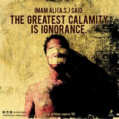 Imam Ali (a.s.) said: The greatest calamity is ignorance. - Ghurar al-Hikam, page no. 185 -