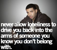 So very true. Just because you may feel lonely, do not settle for something that didn't work out for a reason. The feeling is only temporary.