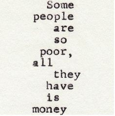 Yeah..but trust me, some poor people don't think less about money, and some rich people have great values. You have to be poor once, I mean really poor, to know that these thoughts about wealth are crap. Money influence your confort, but It doesn't define who you are and how you feel.  Every kind of people are in the both sides of the society.