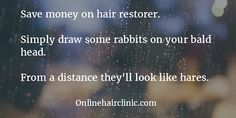 Humour Baldness jokes Save money on hair restorer. Simply draw some rabbits on your bald head. From a distance they'll look like hares.Draw Draw, drawing, draws, or drawn may refer to: Loss Quotes, Bald Heads, Hair Quotes, Hair Restoration, Fashion Quotes, Hair Loss, Rabbits, Distance, Hair Inspiration