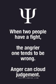 When two people have a fight comma the angrier one tends to be wrong. Anger can cloud your judgement.