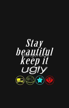 Stay Beautiful, Keep It Ugly~Gerard Way. Favorite quote ever<3