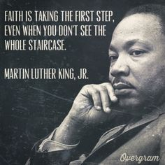 """""""Faith is taking the first step even when you don't see the whole staircase."""" Martin Luther King Jr."""