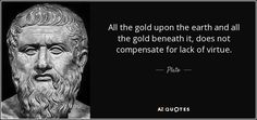 All the gold upon the earth and all the gold beneath it, does not compensate for lack of virtue. - Plato