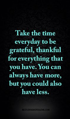 Take the time everyday to be grateful, thankful for everything that you have. You can always have more, but you could also have less.