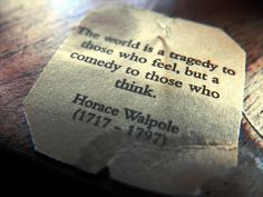 """""""the world is a tragedy for those who feel, but a comedy for those who think"""" -Horace Walpole"""