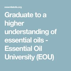 Graduate to a higher understanding of essential oils - Essential Oil University (EOU)