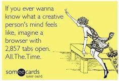 If you ever wanna know what a creative person's mind feels like, imagine a browser with 2,857 tabs open. All. The. Time.