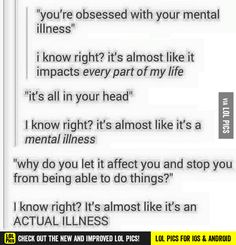 """If you keep telling yourself you have this 'mental illness' you'll never get over it"" sorry, it's not like its an actual illness that I have no control over"