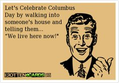 """Let's Celebrate Columbus  Day by walking into  someone's house and telling them... """"We live here now!"""