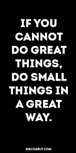 #inspiration #quote / IF YOU CANNOT DO GREAT THINGS, DO SMALL THINGS IN A GREAT WAY.