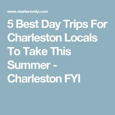 5 Best Day Trips For Charleston Locals To Take This Summer - Charleston FYI