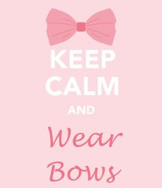 Keep calm and wear bows, it's always fun & sweet