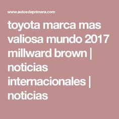 toyota marca mas valiosa mundo 2017 millward brown | noticias internacionales | noticias