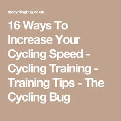 16 Ways To Increase Your Cycling Speed - Cycling Training -  Training Tips - The Cycling Bug