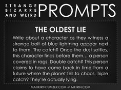 ✐ Daily Weird Prompt ✐The Oldest LieWrite about a character as they witness a strange bolt of blue lightning appear next to them. The catch? Once the dust settles, this character finds before them… a person covered in rags. Double catch? This person claims to have come back in time from a future where the planet fell to chaos. Triple catch? They're actually lying.Any work you create based off this prompt belongs to you, no sourcing is necessary though it would be really appreciated! And…