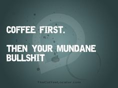 Coffee first... then your mundane bull