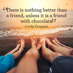 "Inspirational words of friendship to live by: ""There is nothing better than a friend, unless it is a friend with chocolate."""