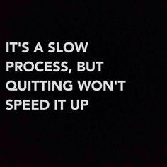 It's a slow process, but quitting won't speed it up. Creative inspiration.