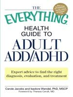 "* Online version of ""THE EVERYTHING HEALTH GUIDE TO ADULT ADD/ADHD: Expert advice to find the right diagnosis, evaluation and treatment"" by Carole Jacobs and Isadore Wendel, Ph.D., MSCP"