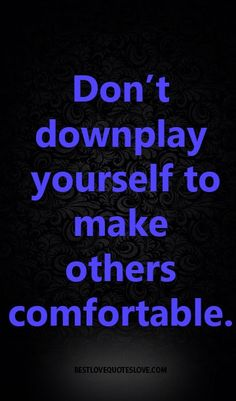 Don't downplay yourself to make others comfortable.