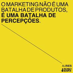 O marketing não é uma batalha de produtos, é uma batalha de percepções.  (Al Ries)