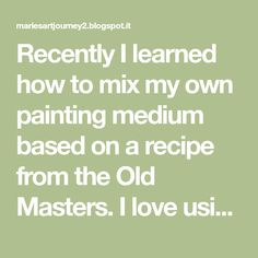 Recently I learned how to mix my own painting medium based on a recipe from the Old Masters. I love using this mixture. It has several advan...