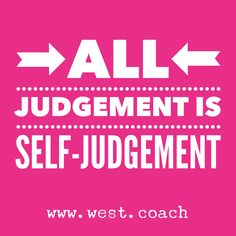 Eileen West Life Coach Blog | All Judgement is Self-Judgement . . . | Blog, Blogger, Judgement, Self Judgement, Self-Judgement, Personal Growth, Personal Development, Self-Improvement, Self Improvement, Growth, Grow, Change, Learn