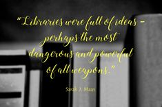 """:) Sarah J. Maas - """"Libraries were full of ideas – perhaps the most dangerous and powerful of all weapons."""""""