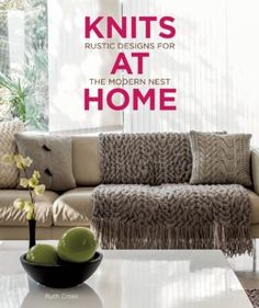 Knits at Home: Rustic Designs for the Modern Nest by Ruth Cross. Offers ideas and instructions for creating handcrafted knitted pieces for home design, including throws, fitted covers, wall hangings, and floor rugs.