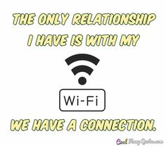 The only relationship I have is with my Wi-Fi. We have a connection. #coolfunnyquotes