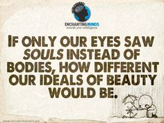 If only our eyes saw souls instead of bodies, how different would our ideals of beauty be. - Anonymous #EnchantingMinds