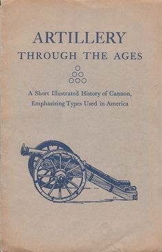 Artillery Through the Ages: A Short Illustrated History of Cannon, Emphasizing Types Used in America 1952