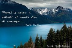 Travel is never a matter of money but of courage. --Paolo Coelho